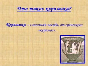 Что такое керамика? Керамика – глиняная посуда, от греческого «керамос».