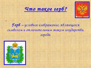 Что такое герб? Герб – условное изображение, являющееся символом и отличитель