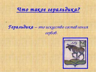 Что такое геральдика? Геральдика – это искусство составления гербов.