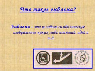 Что такое эмблема? Эмблема – это условное символическое изображение каких-либ