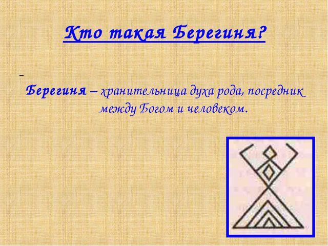 Кто такая Берегиня? Берегиня – хранительница духа рода, посредник между Богом...