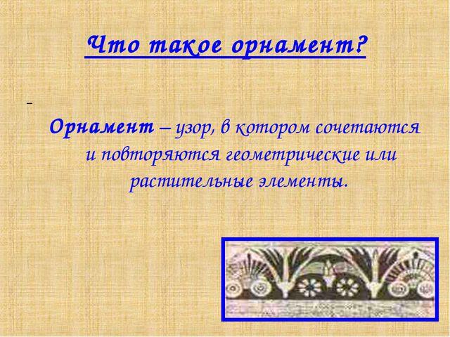 Что такое орнамент? Орнамент – узор, в котором сочетаются и повторяются геоме...
