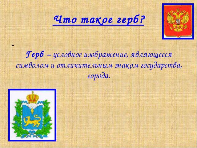 Что такое герб? Герб – условное изображение, являющееся символом и отличитель...