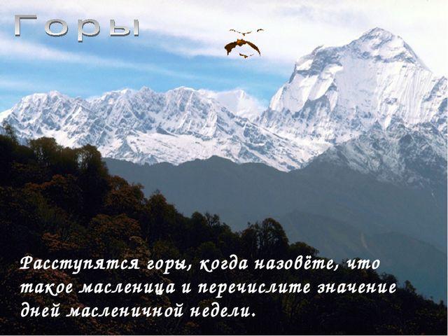 Расступятся горы, когда назовёте, что такое масленица и перечислите значение...