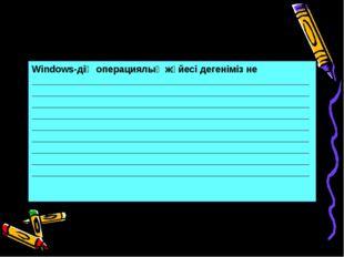 Windows-дің операциялық жүйесі дегеніміз не _________________________________