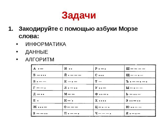 Задачи Закодируйте с помощью азбуки Морзе слова: ИНФОРМАТИКА ДАННЫЕ АЛГОРИТМ