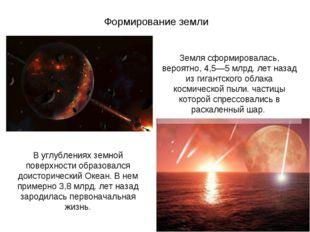 Формирование земли Земля сформировалась, вероятно, 4,5—5 млрд. лет назад из г