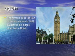 Big Ben The famous clock Big Ben came into service in 1859. Big Ben is the bi
