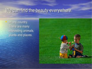 We can find the beauty everywhere. In any country. There are many interesting