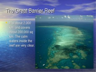 The Great Barrier Reef It is about 2,000 km. and covers about 200,000 sq km.