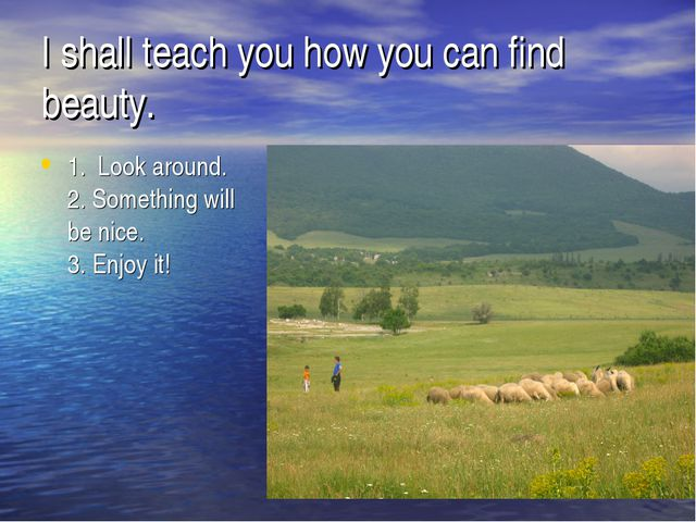 I shall teach you how you can find beauty. 1. Look around. 2. Something will...