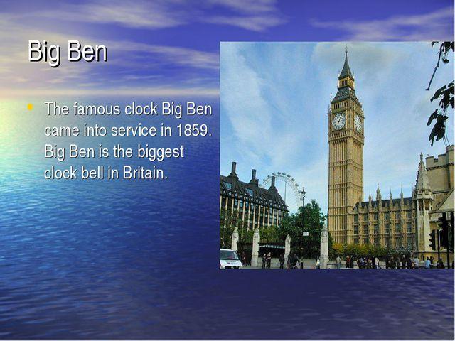 Big Ben The famous clock Big Ben came into service in 1859. Big Ben is the bi...
