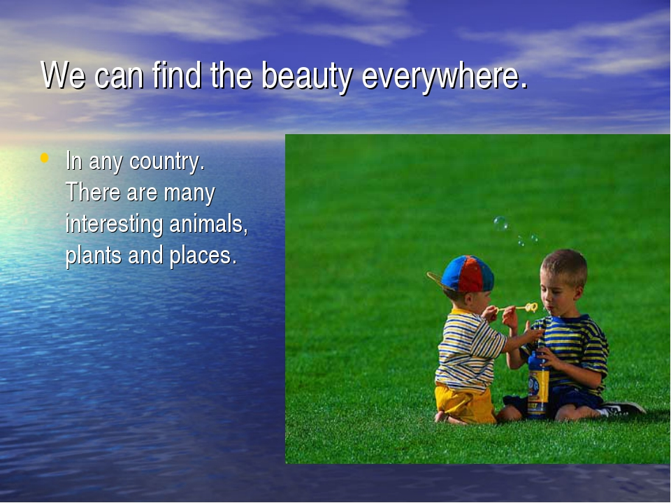 We can find the beauty everywhere. In any country. There are many interesting...