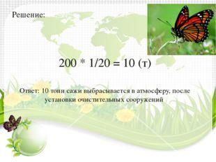 Решение: 200 * 1/20 = 10 (т) Ответ: 10 тонн сажи выбрасывается в атмосферу, п