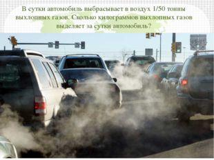 В сутки автомобиль выбрасывает в воздух 1/50 тонны выхлопных газов. Сколько к