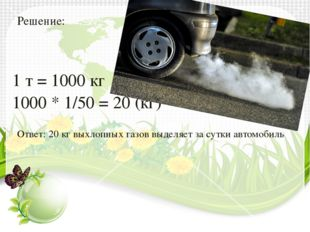 Решение: 1 т = 1000 кг 1000 * 1/50 = 20 (кг) Ответ: 20 кг выхлопных газов выд