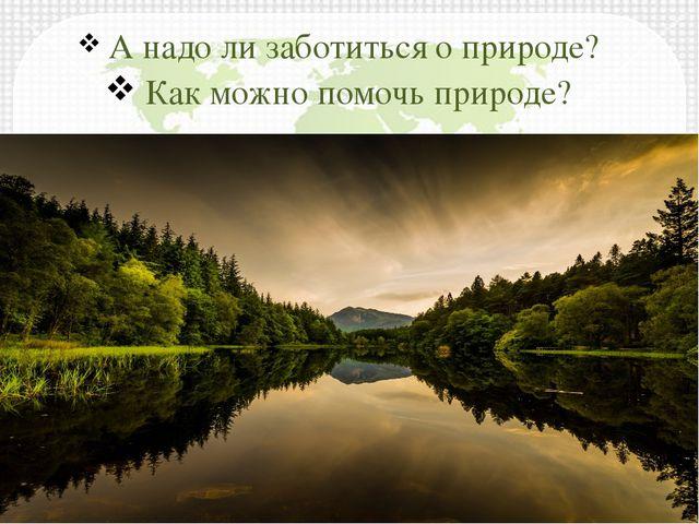 А надо ли заботиться о природе? Как можно помочь природе?