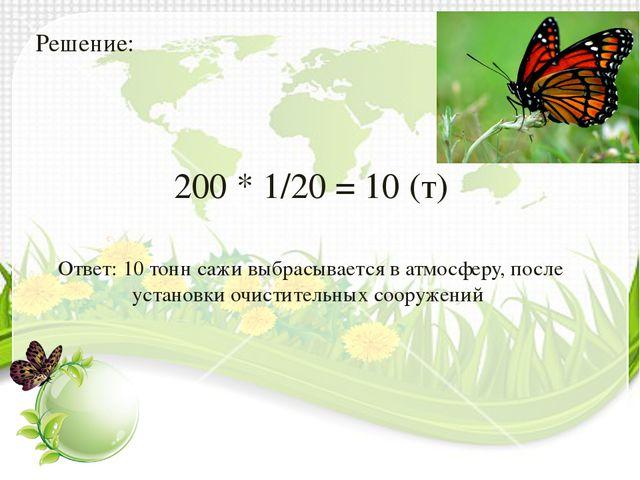 Решение: 200 * 1/20 = 10 (т) Ответ: 10 тонн сажи выбрасывается в атмосферу, п...
