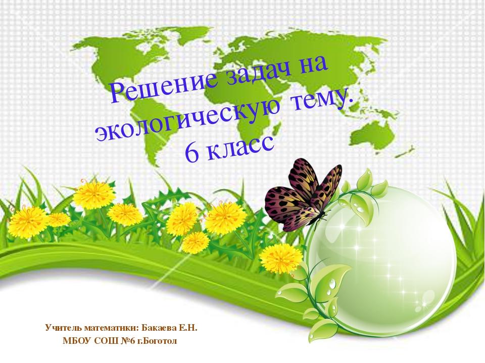 Решение задач на экологическую тему. 6 класс Учитель математики: Бакаева Е.Н....