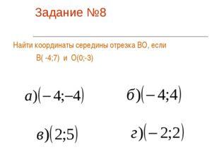 Задание №8 Найти координаты середины отрезка ВО, если В( -4;7) и О(0;-3)
