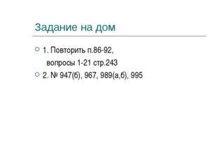 Задание на дом 1. Повторить п.86-92, вопросы 1-21 стр.243 2. № 947(б), 967, 9