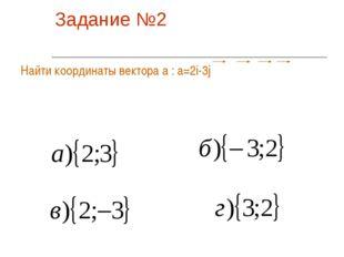 Задание №2 Найти координаты вектора а : а=2i-3j