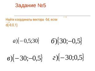 Задание №5 Найти координаты вектора -5d, если d{-6;0,1}