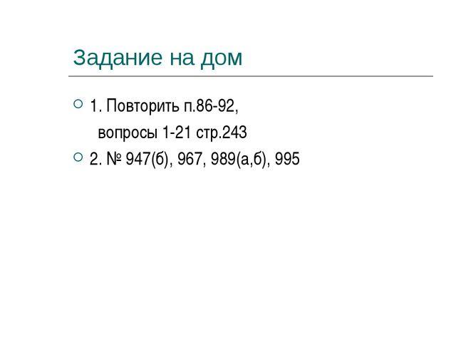 Задание на дом 1. Повторить п.86-92, вопросы 1-21 стр.243 2. № 947(б), 967, 9...