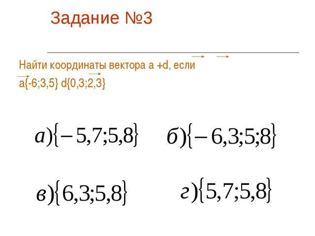 Задание №3 Найти координаты вектора а +d, если а{-6;3,5} d{0,3;2,3}