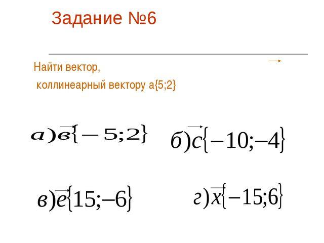 Задание №6 Найти вектор, коллинеарный вектору а{5;2}