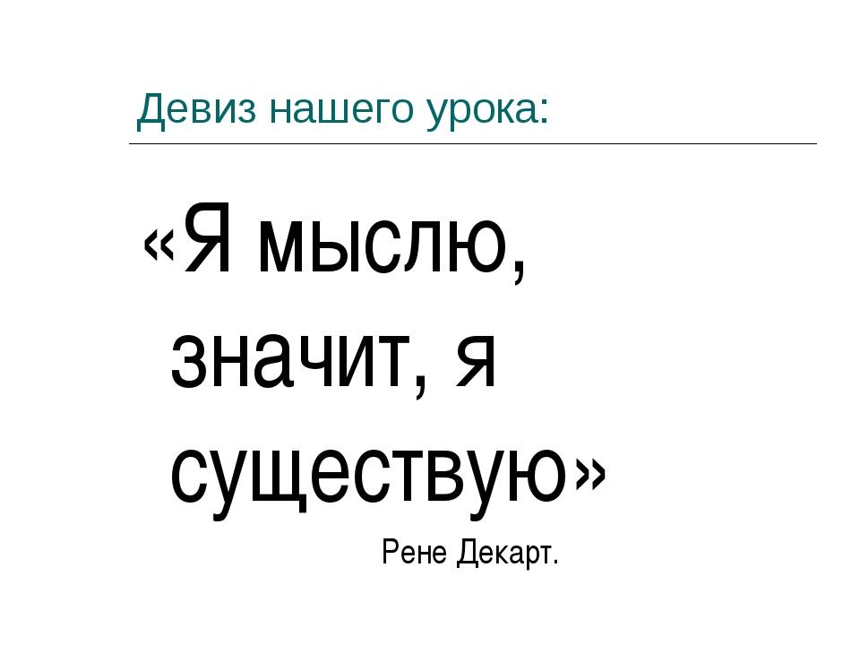Девиз нашего урока: «Я мыслю, значит, я существую» Рене Декарт.