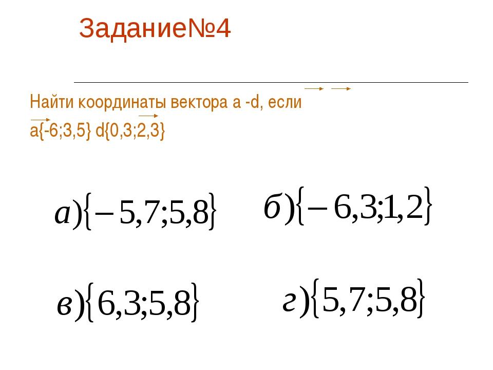 Задание№4 Найти координаты вектора а -d, если а{-6;3,5} d{0,3;2,3}