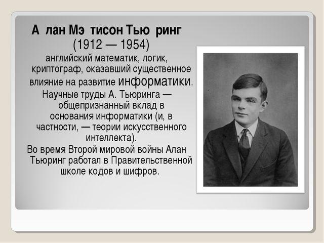 А́лан Мэ́тисон Тью́ринг (1912— 1954) английскийматематик,логик, криптогр...