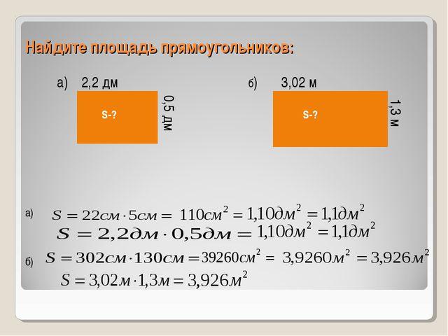 Найдите площадь прямоугольников: а) 2,2 дм 0,5 дм б) 3,02 м 1,3 м а) б) S-? S-?