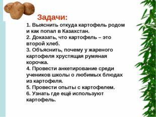 Задачи: 1. Выяснить откуда картофель родом и как попал в Казахстан. 2. Доказ