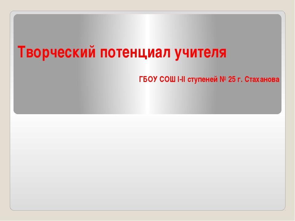 Творческий потенциал учителя ГБОУ СОШ І-ІІ ступеней № 25 г. Стаханова