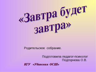 Родительское собрание. Подготовила педагог-психолог Подгорнова О.В. КГУ «Убин