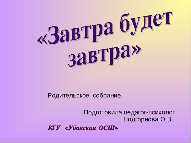 Родительское собрание. Подготовила педагог-психолог Подгорнова О.В. КГУ «Убин...