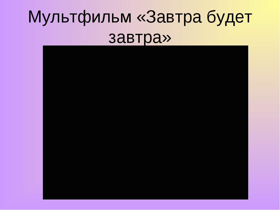 Мультфильм «Завтра будет завтра»