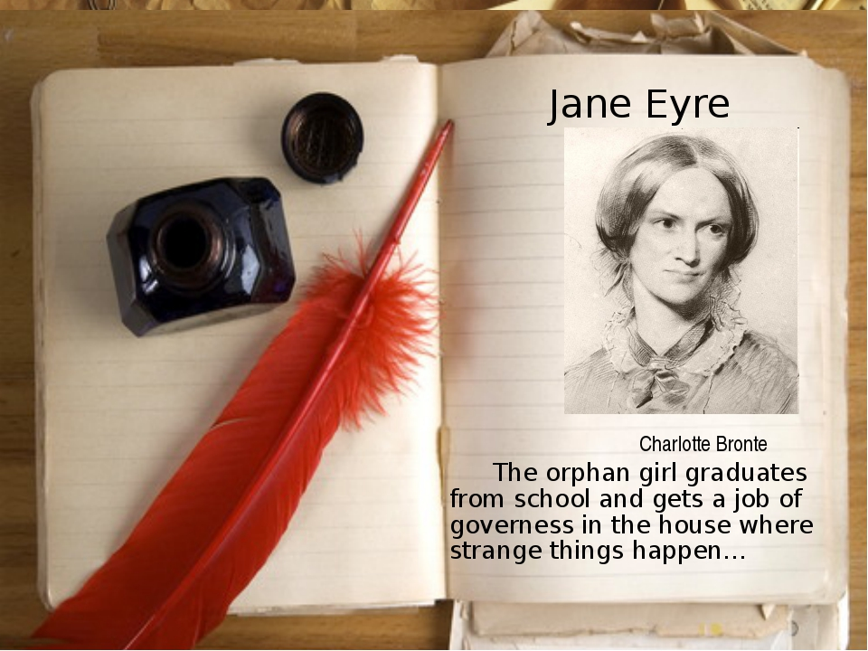 Jane Eyre 	The orphan girl graduates from school and gets a job of governess...