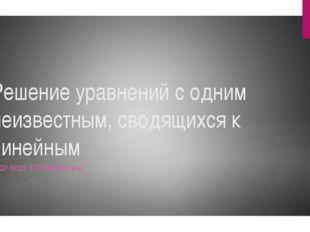 Решение уравнений с одним неизвестным, сводящихся к линейным ГБОУ №327 СТЕПАН