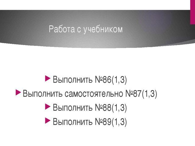 Работа с учебником Выполнить №86(1,3) Выполнить самостоятельно №87(1,3) Выпол...