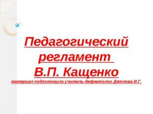 Педагогический регламент В.П. Кащенко материал подготовила учитель-дефектолог