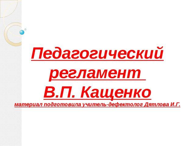 Педагогический регламент В.П. Кащенко материал подготовила учитель-дефектолог...