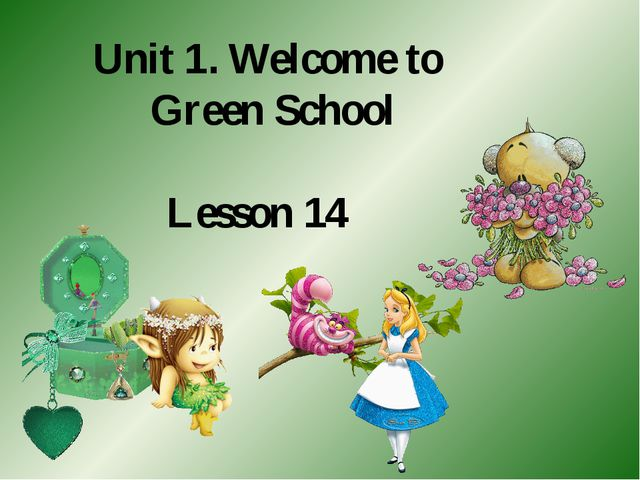 Unit 1. Welcome to Green School Lesson 14
