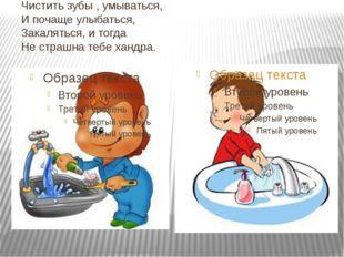 Чистить зубы , умываться, И почаще улыбаться, Закаляться, и тогда Не страшна