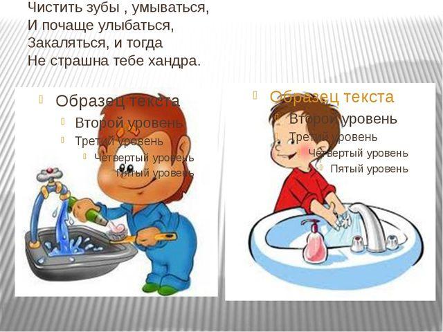 Чистить зубы , умываться, И почаще улыбаться, Закаляться, и тогда Не страшна...