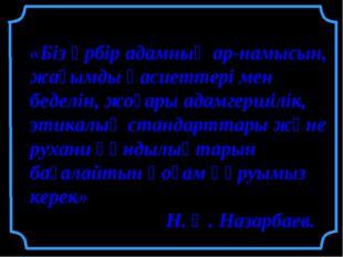 «Біз әрбір адамның ар-намысын, жағымды қасиеттері мен беделін, жоғары адамге
