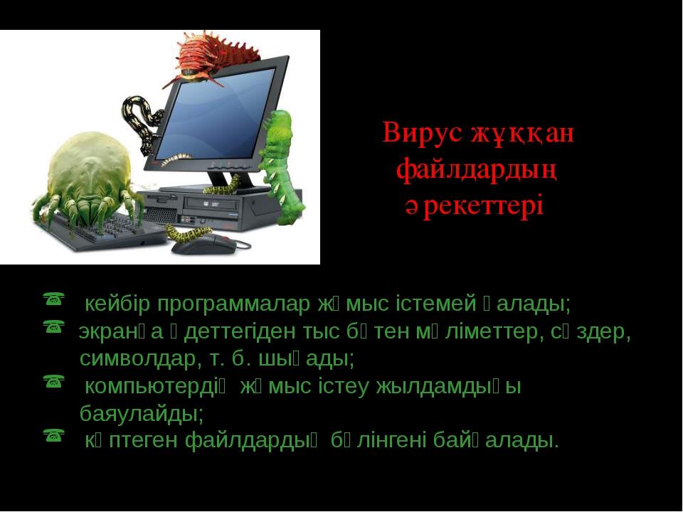 Вирус жұққан файлдардың әрекеттері: кейбір программалар жұмыс істемей қалады;...