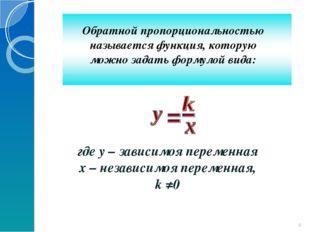 * Обратной пропорциональностью называется функция, которую можно задать форму